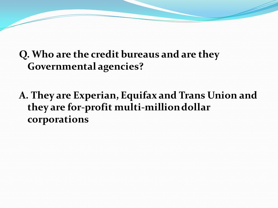 Q. Who are the credit bureaus and are they Governmental agencies? A. They are Experian, Equifax and Trans Union and they are for-profit multi-million