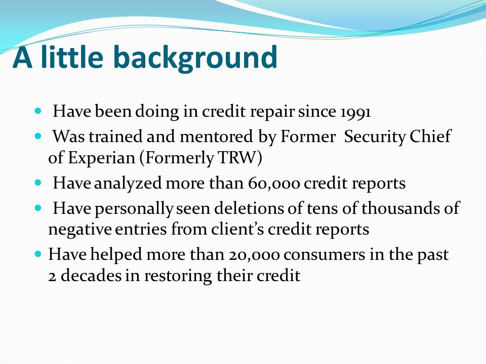 A little background Have been doing in credit repair since 1991 Was trained and mentored by Former Security Chief of Experian (Formerly TRW) Have anal