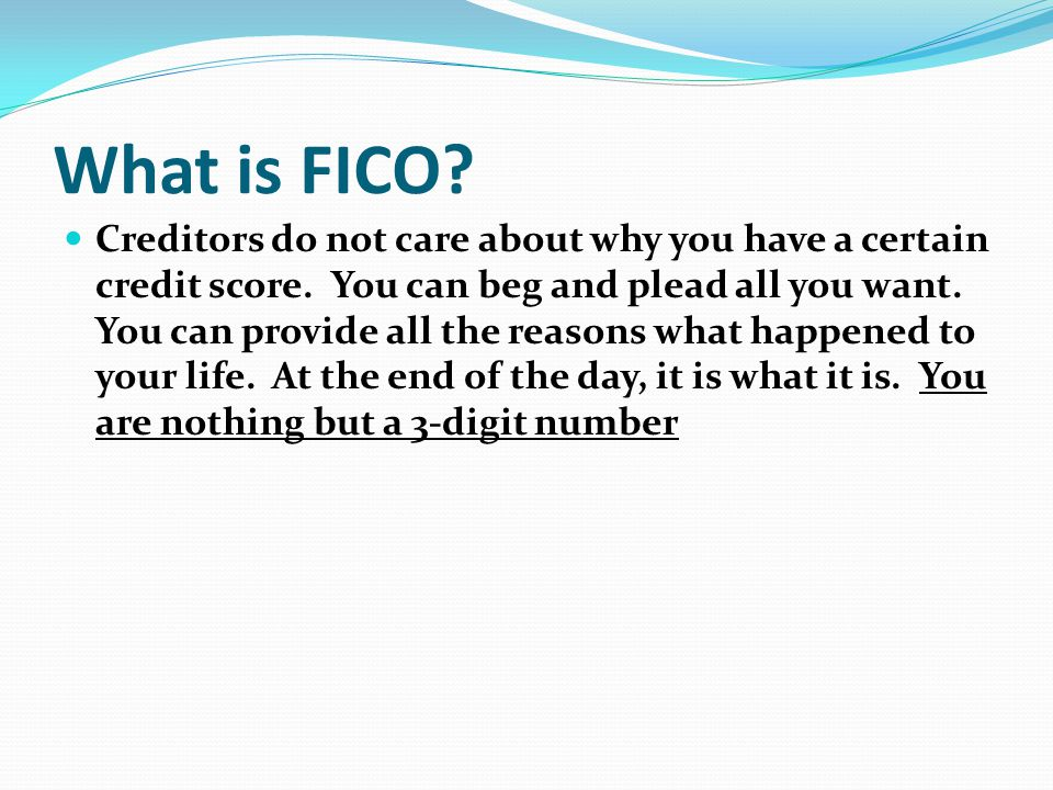What is FICO? Creditors do not care about why you have a certain credit score. You can beg and plead all you want. You can provide all the reasons wha