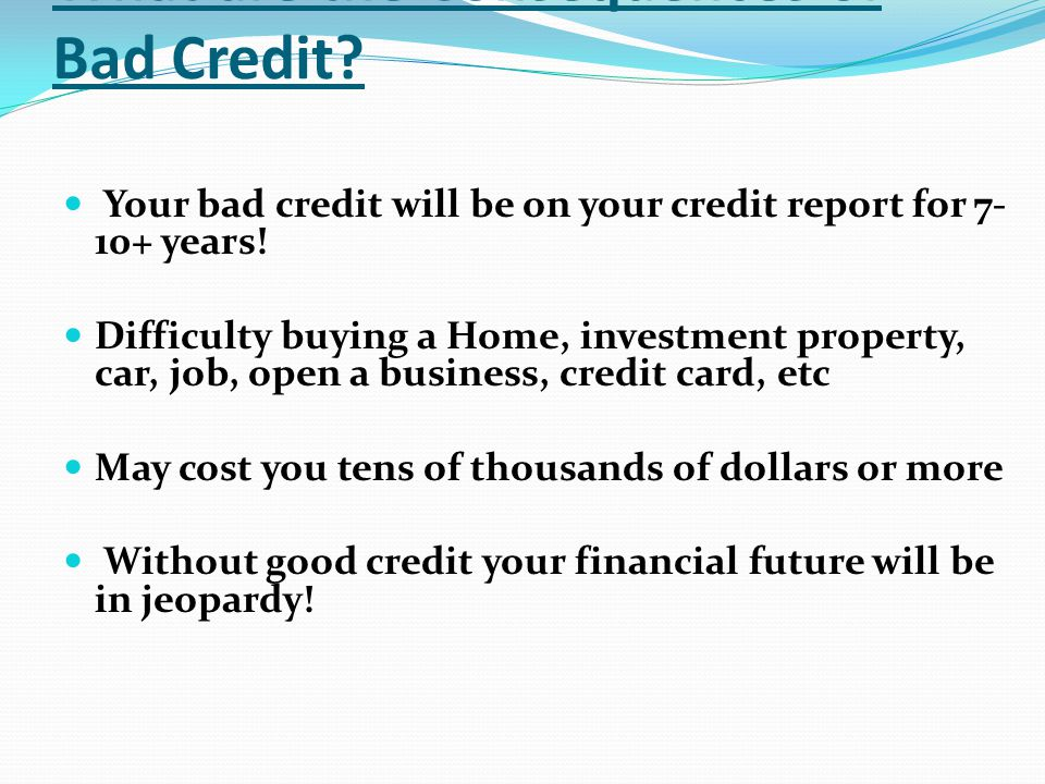 What are the Consequences of Bad Credit? Your bad credit will be on your credit report for 7- 10+ years! Difficulty buying a Home, investment property