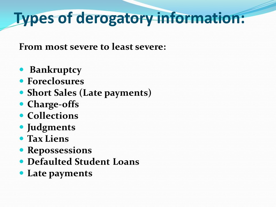 Types of derogatory information: From most severe to least severe: Bankruptcy Foreclosures Short Sales (Late payments) Charge-offs Collections Judgmen