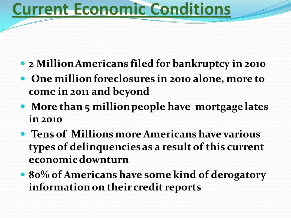 Current Economic Conditions 2 Million Americans filed for bankruptcy in 2010 One million foreclosures in 2010 alone, more to come in 2011 and beyond M
