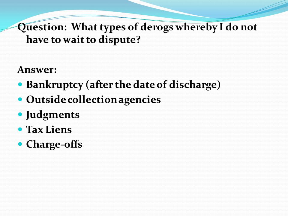 Question: What types of derogs whereby I do not have to wait to dispute? Answer: Bankruptcy (after the date of discharge) Outside collection agencies