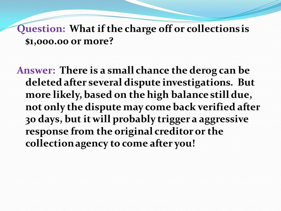 Question: What if the charge off or collections is $1,000.00 or more? Answer: There is a small chance the derog can be deleted after several dispute i