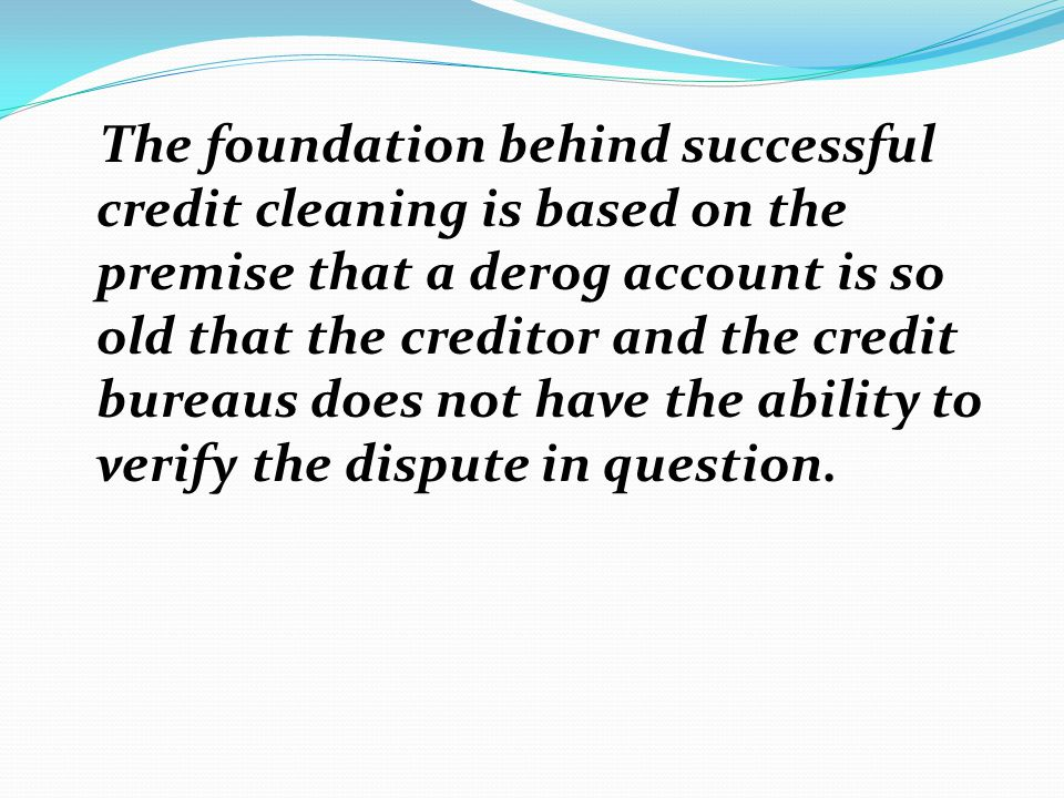 The foundation behind successful credit cleaning is based on the premise that a derog account is so old that the creditor and the credit bureaus does