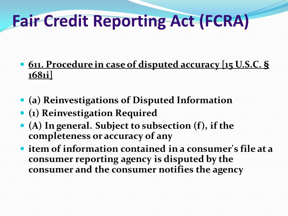 Fair Credit Reporting Act (FCRA) 611. Procedure in case of disputed accuracy [15 U.S.C. § 1681i] (a) Reinvestigations of Disputed Information (1) Rein