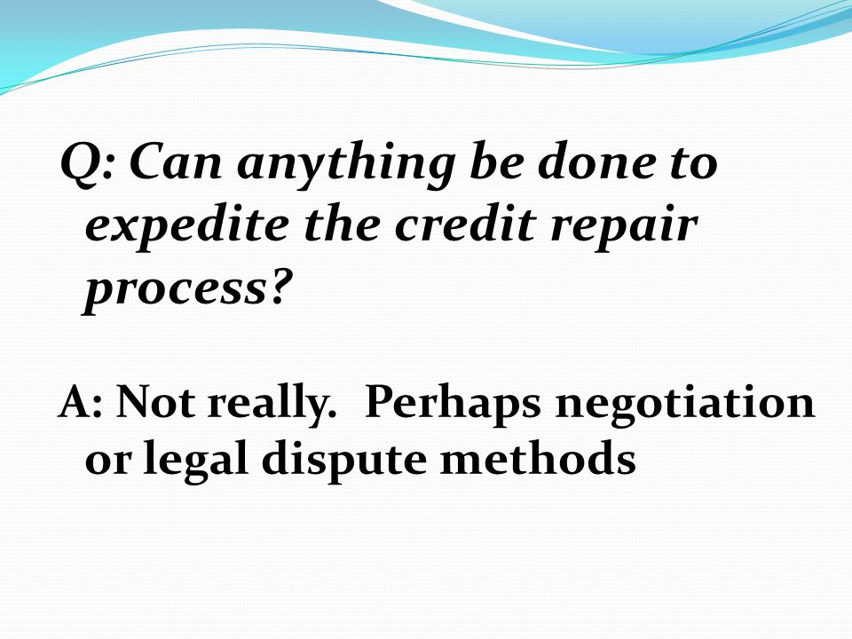 Q: Can anything be done to expedite the credit repair process? A: Not really. Perhaps negotiation or legal dispute methods