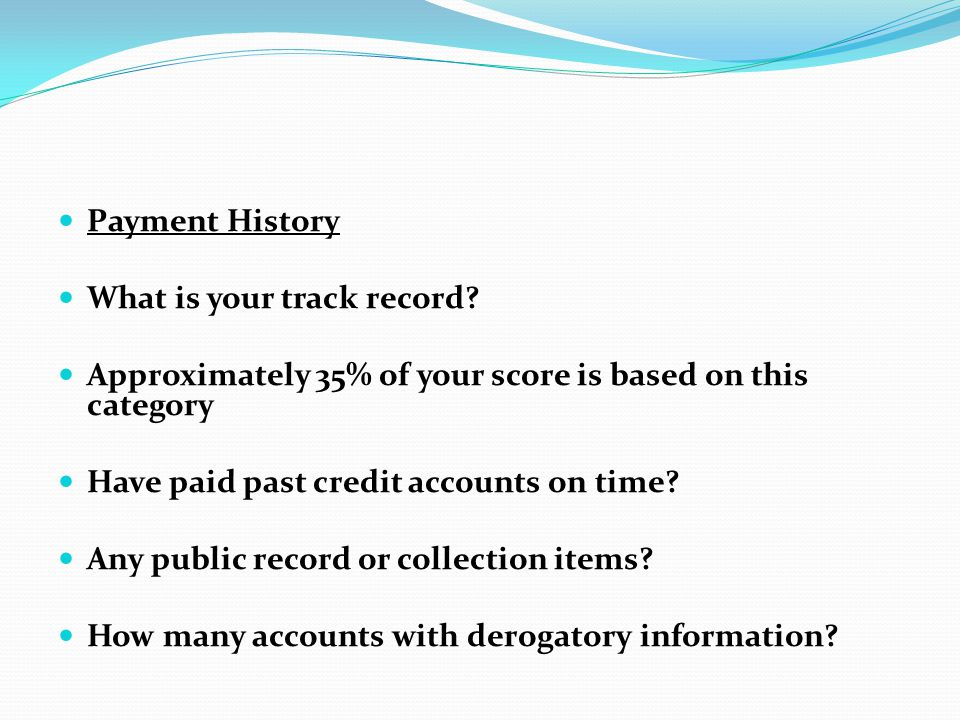 Payment History What is your track record? Approximately 35% of your score is based on this category Have paid past credit accounts on time? Any publi