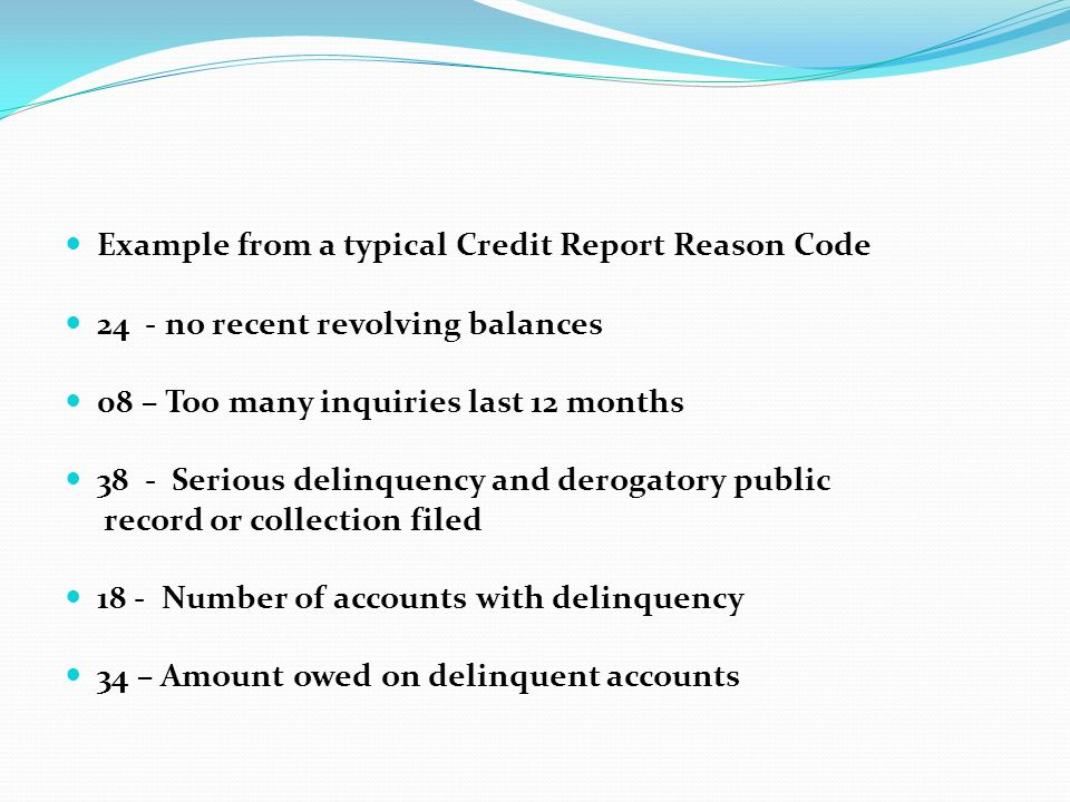 Example from a typical Credit Report Reason Code 24 - no recent revolving balances 08 – Too many inquiries last 12 months 38 - Serious delinquency and