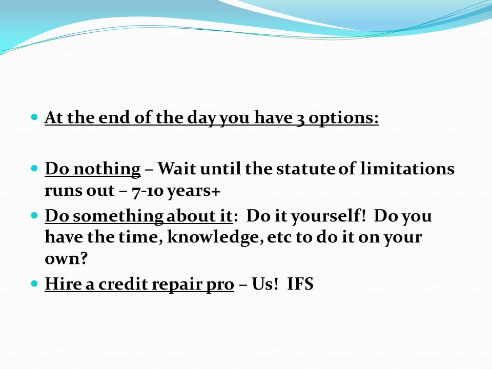 At the end of the day you have 3 options: Do nothing – Wait until the statute of limitations runs out – 7-10 years+ Do something about it: Do it yours