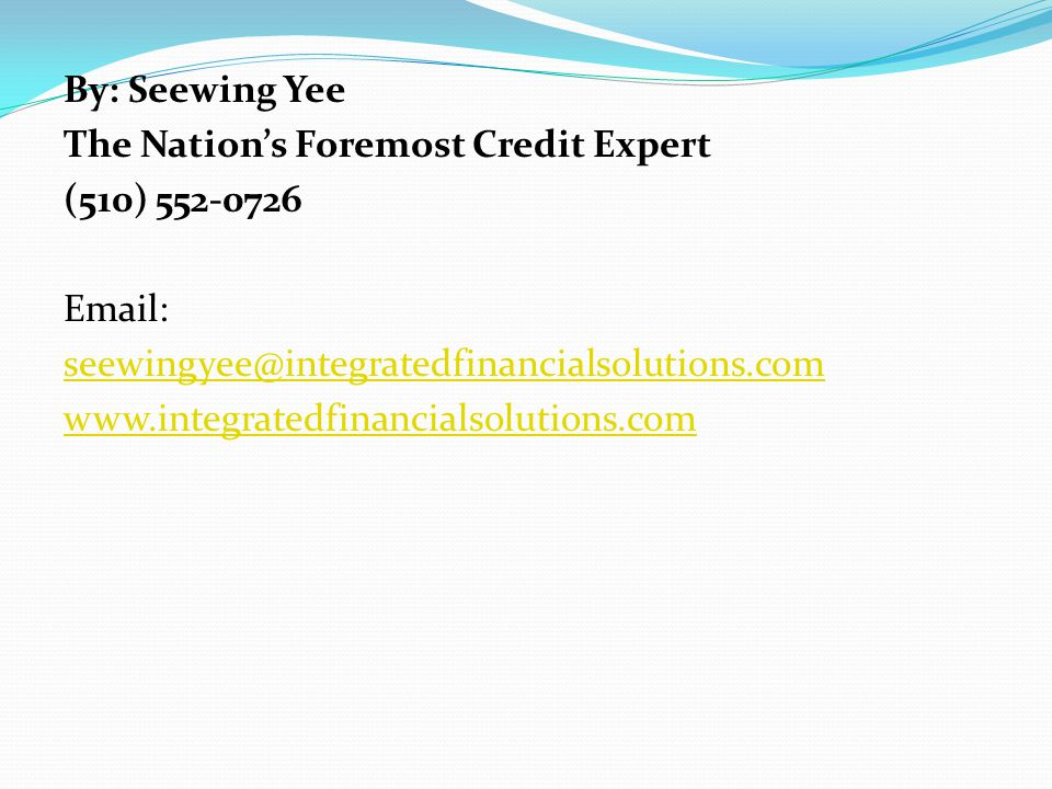 By: Seewing Yee The Nations Foremost Credit Expert (510) 552-0726 Email: seewingyee@integratedfinancialsolutions.com www.integratedfinancialsolutions.