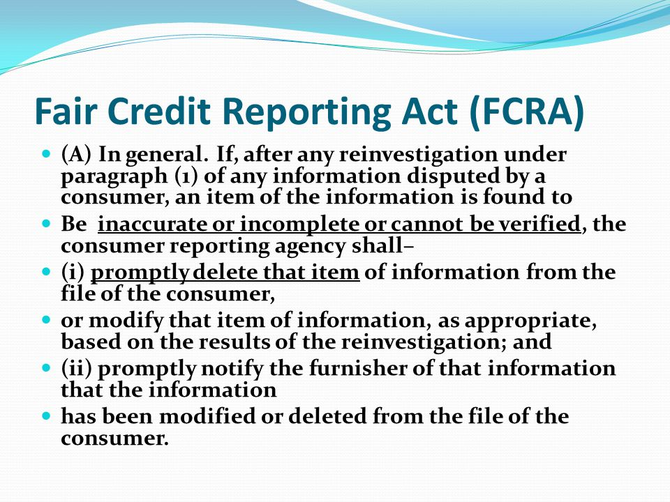 Fair Credit Reporting Act (FCRA) (A) In general. If, after any reinvestigation under paragraph (1) of any information disputed by a consumer, an item