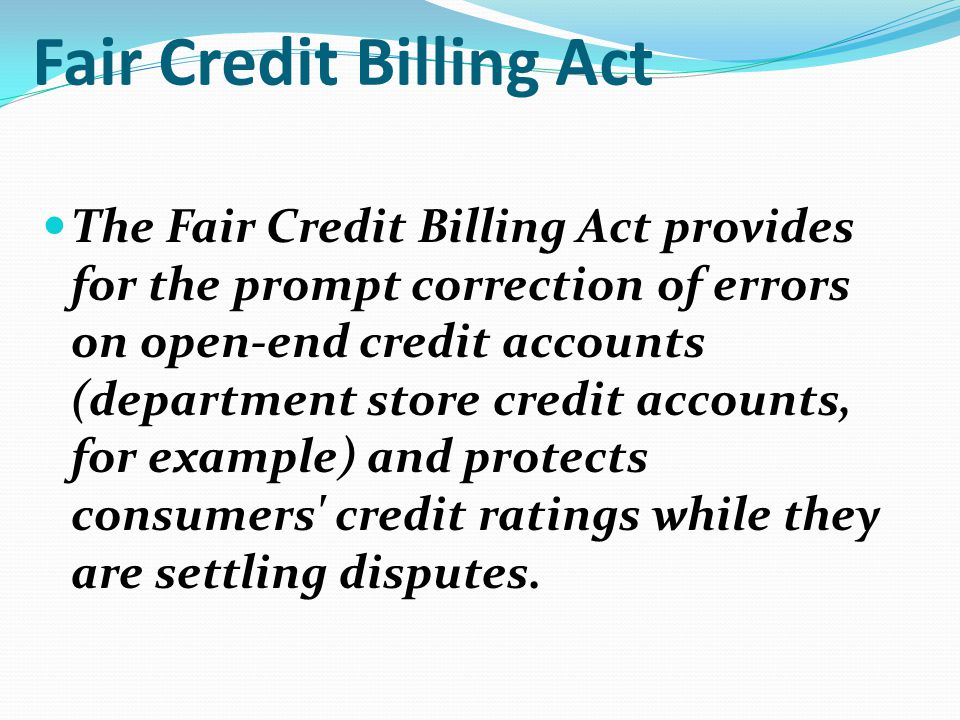 Fair Credit Billing Act The Fair Credit Billing Act provides for the prompt correction of errors on open-end credit accounts (department store credit