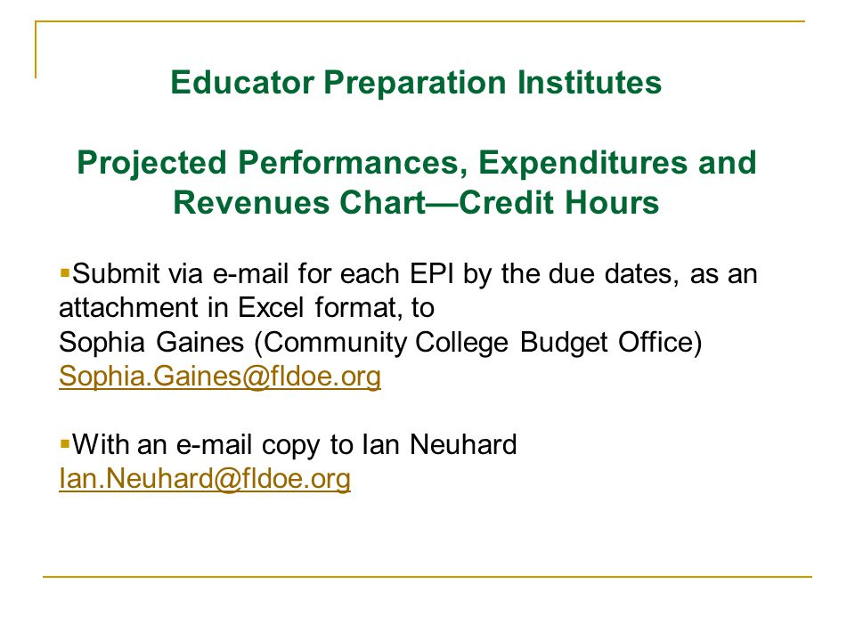 Educator Preparation Institutes Projected Performances, Expenditures and Revenues ChartCredit Hours Submit via e-mail for each EPI by the due dates, as an attachment in Excel format, to Sophia Gaines (Community College Budget Office) Sophia.Gaines@fldoe.org With an e-mail copy to Ian Neuhard Ian.Neuhard@fldoe.org