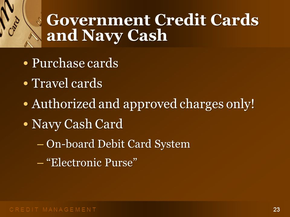 C R E D I T M A N A G E M E N T22 Military Cards: STARCARD Use at ALL military installations Use at ALL military installations Administered by AAFES Administered by AAFES – 1-877-891-STAR or www.aafes.com Finance charges accrue Finance charges accrue Can reach into your paycheck Can reach into your paycheck
