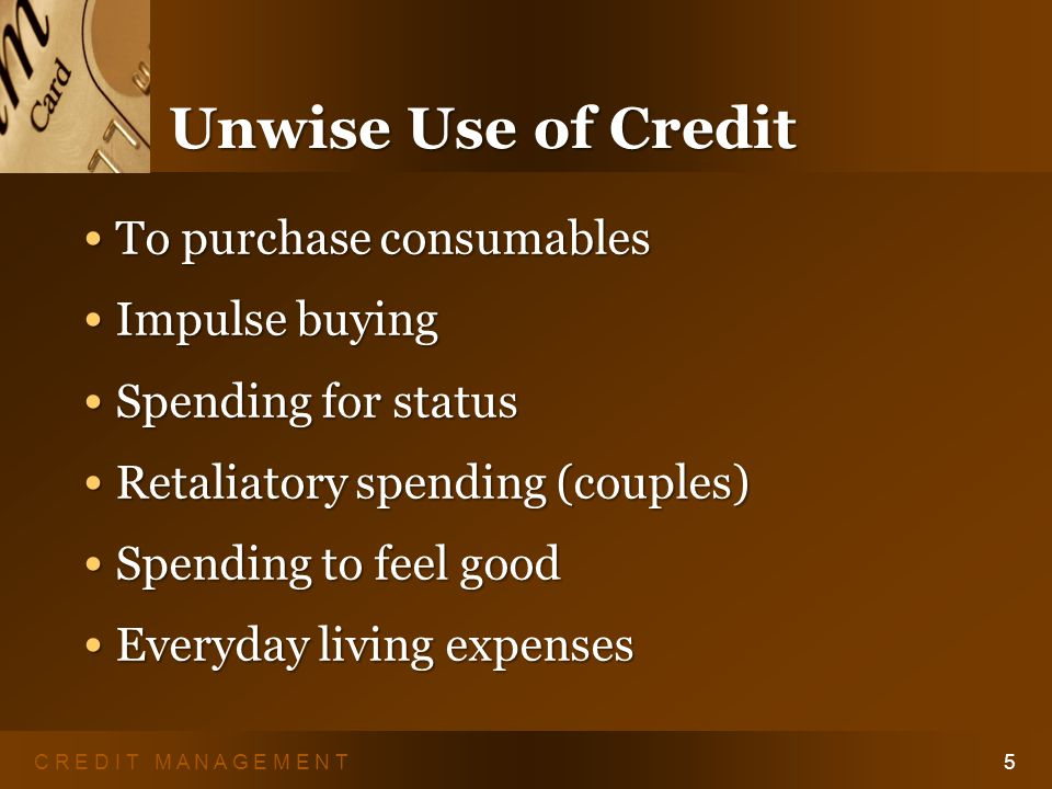 C R E D I T M A N A G E M E N T4 Wise Use of Credit Its about behavior, not dollars.