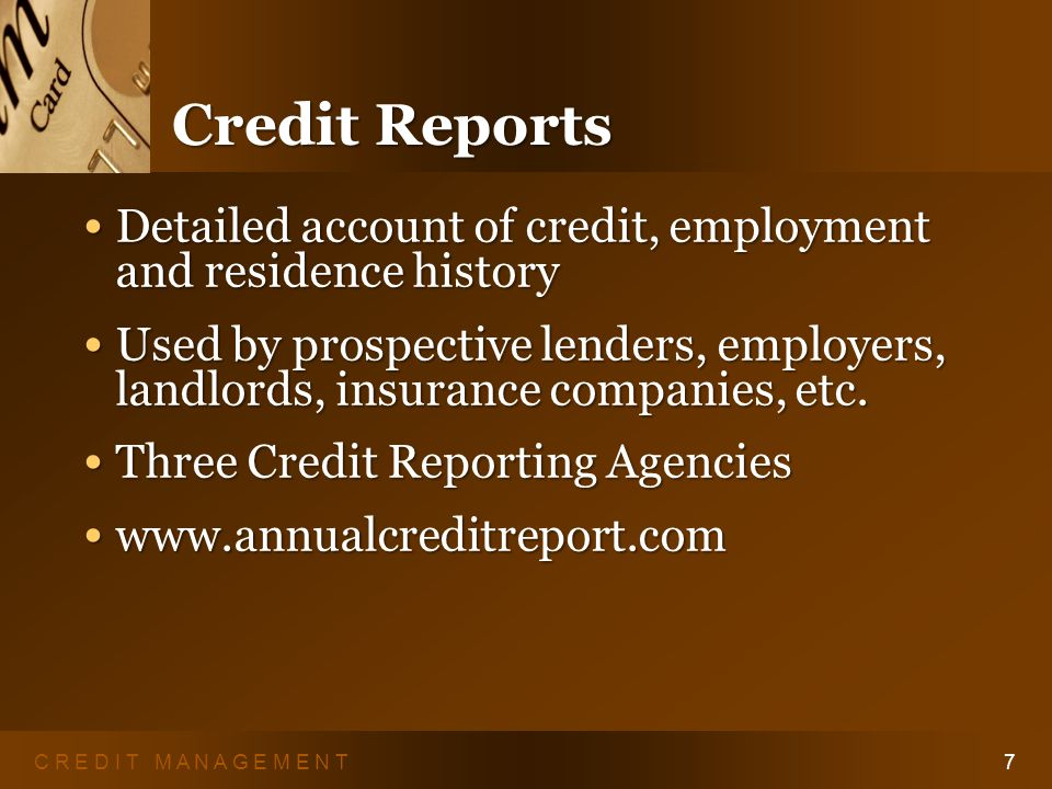 C R E D I T M A N A G E M E N T6 Qualifying for Credit Three Cs of Credit: Three Cs of Credit: – Character – Capacity – Collateral And the fourth C … Your Credit Report And the fourth C … Your Credit Report
