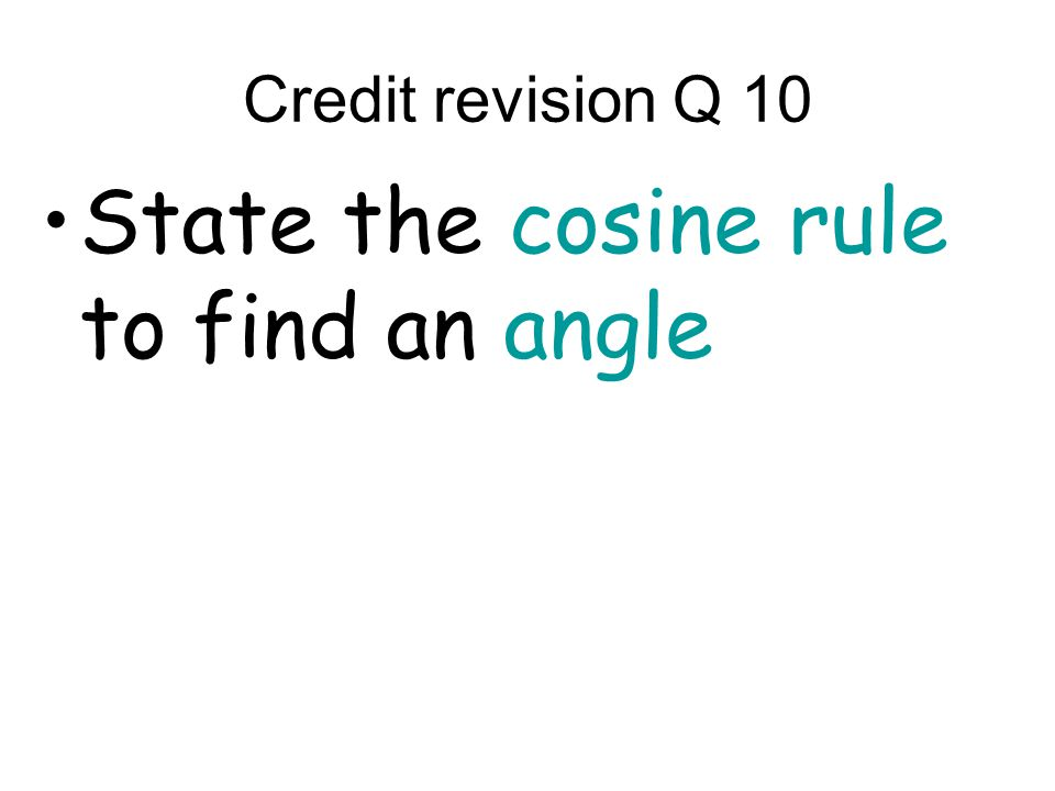 Credit revision Q 10 State the cosine rule to find an angle