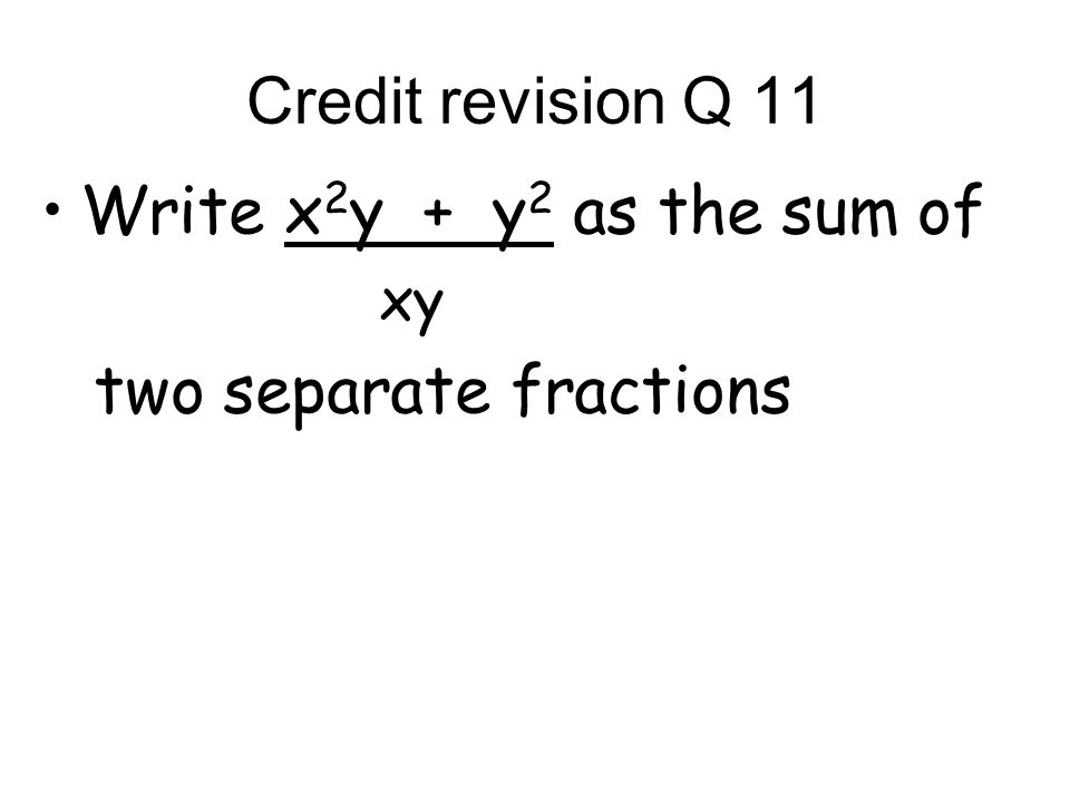 Credit revision Q 11 Write x 2 y + y 2 as the sum of xy two separate fractions