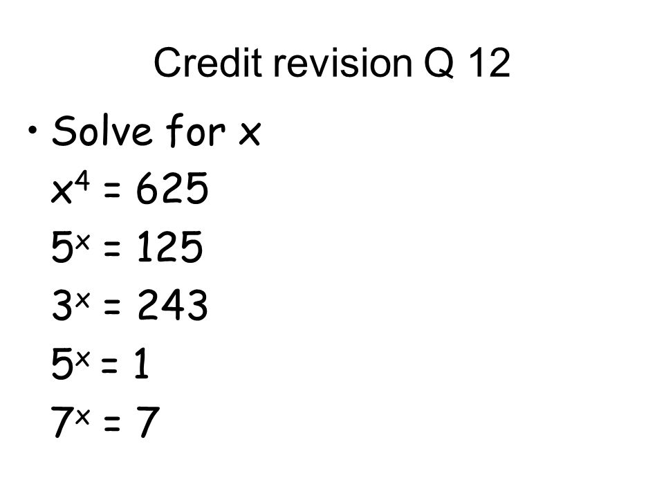 Credit revision Q 12 Solve for x x 4 = 625 5 x = 125 3 x = 243 5 x = 1 7 x = 7