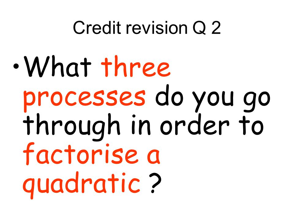 Credit revision Q 2 What three processes do you go through in order to factorise a quadratic