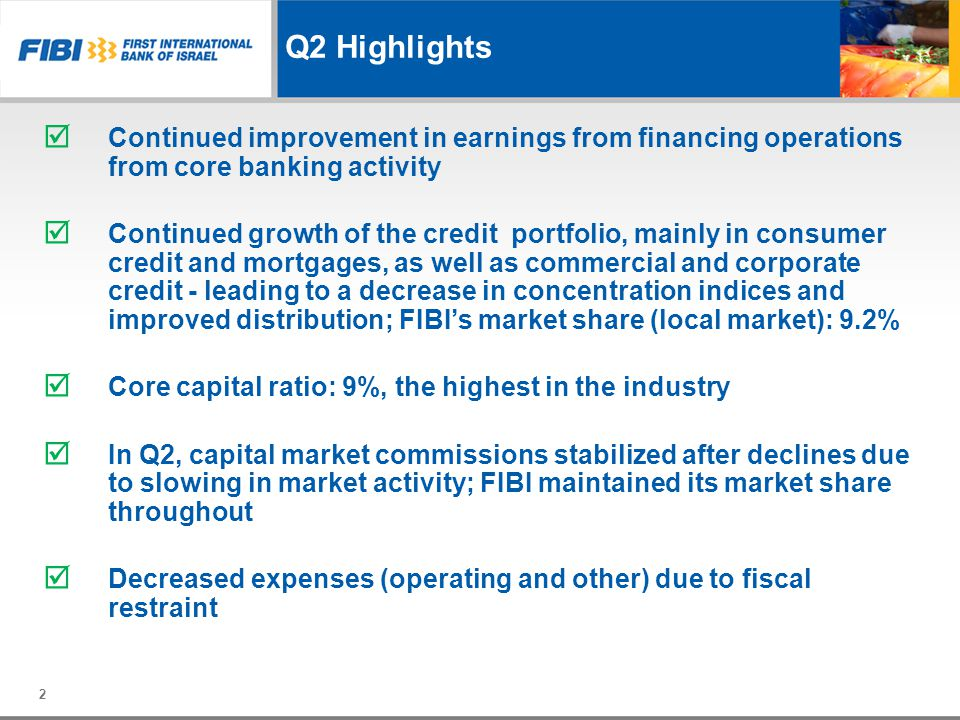 Q2 Highlights 2 Continued improvement in earnings from financing operations from core banking activity Continued growth of the credit portfolio, mainly in consumer credit and mortgages, as well as commercial and corporate credit - leading to a decrease in concentration indices and improved distribution; FIBIs market share (local market): 9.2% Core capital ratio: 9%, the highest in the industry In Q2, capital market commissions stabilized after declines due to slowing in market activity; FIBI maintained its market share throughout Decreased expenses (operating and other) due to fiscal restraint