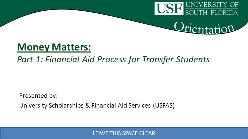LEAVE THIS SPACE CLEAR Money Matters Session Goals Two part presentation: University Scholarships & Financial Aid Services (USFAS) Goal-Help you understand the financial aid process at USF, provide tools for you to monitor your aid application and explain how you get your aid University Controllers Office (UCO) Goal-Help you understand what you owe, when and how to pay
