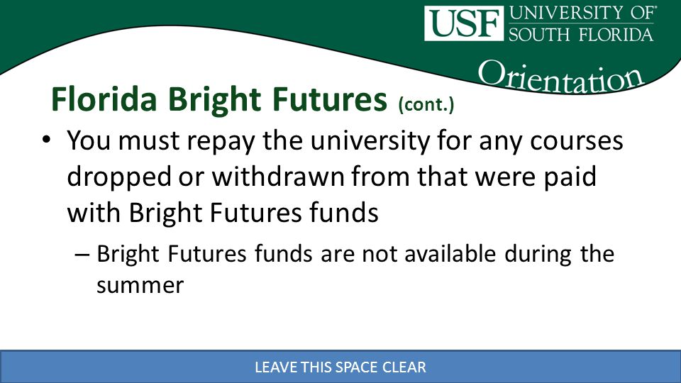 LEAVE THIS SPACE CLEAR Florida Bright Futures (cont.) You must repay the university for any courses dropped or withdrawn from that were paid with Bright Futures funds – Bright Futures funds are not available during the summer