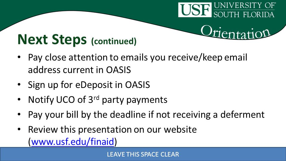 LEAVE THIS SPACE CLEAR Next Steps (continued) Pay close attention to emails you receive/keep email address current in OASIS Sign up for eDeposit in OASIS Notify UCO of 3 rd party payments Pay your bill by the deadline if not receiving a deferment Review this presentation on our website (www.usf.edu/finaid)www.usf.edu/finaid