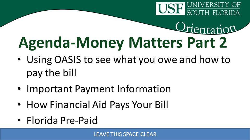 LEAVE THIS SPACE CLEAR Agenda-Money Matters Part 2 Using OASIS to see what you owe and how to pay the bill Important Payment Information How Financial Aid Pays Your Bill Florida Pre-Paid