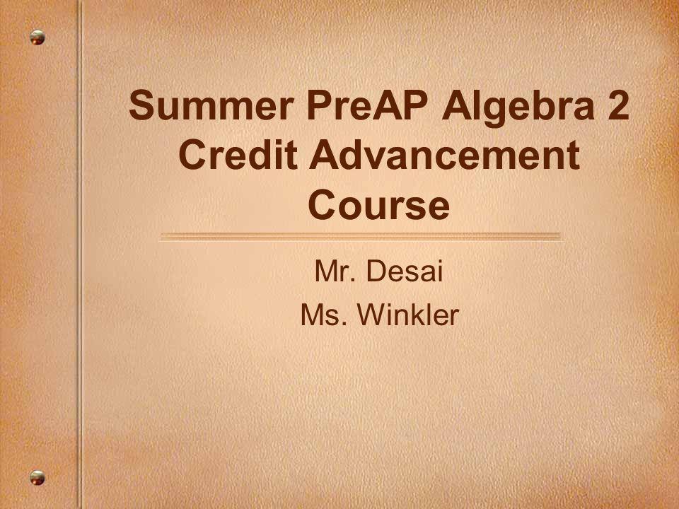 Summer PreAP Algebra 2 Credit Advancement Course Mr. Desai Ms. Winkler