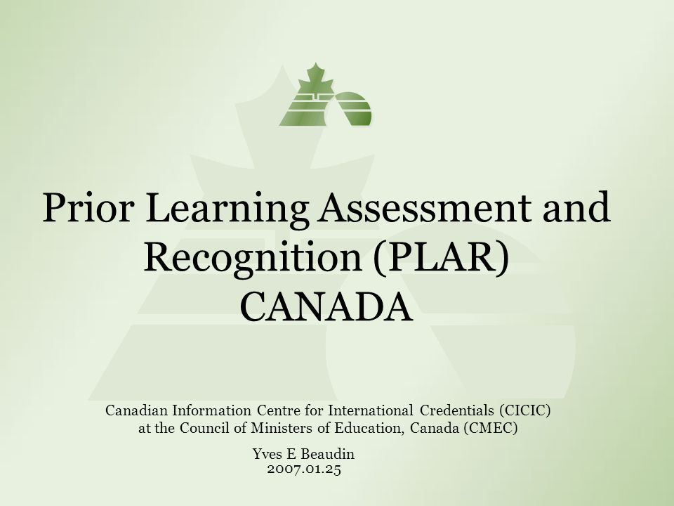 Prior Learning Assessment and Recognition (PLAR) CANADA Canadian Information Centre for International Credentials (CICIC) at the Council of Ministers of Education, Canada (CMEC) Yves E Beaudin 2007.01.25