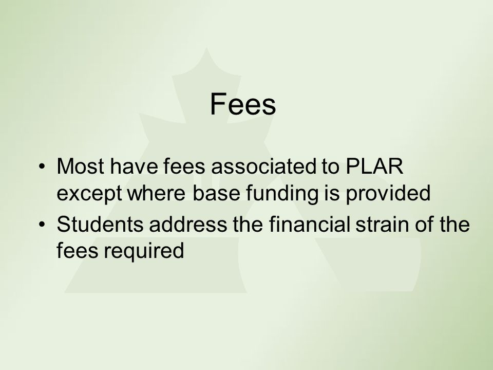 Fees Most have fees associated to PLAR except where base funding is provided Students address the financial strain of the fees required