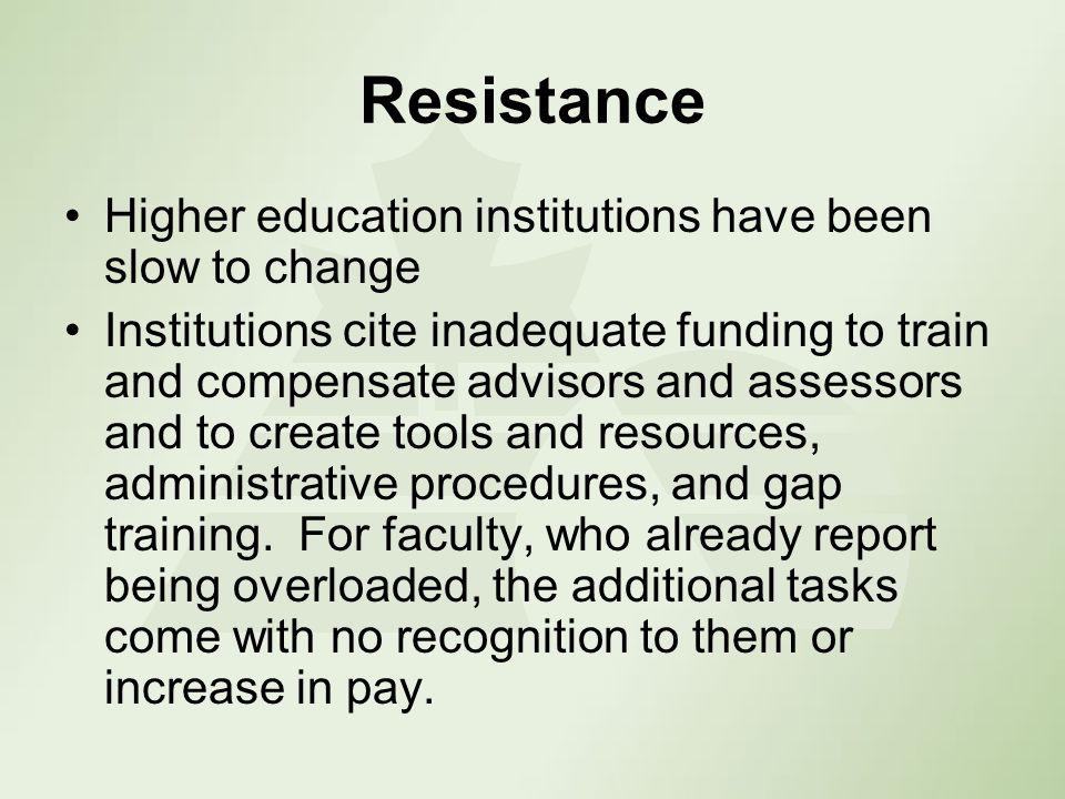 Resistance Higher education institutions have been slow to change Institutions cite inadequate funding to train and compensate advisors and assessors and to create tools and resources, administrative procedures, and gap training.