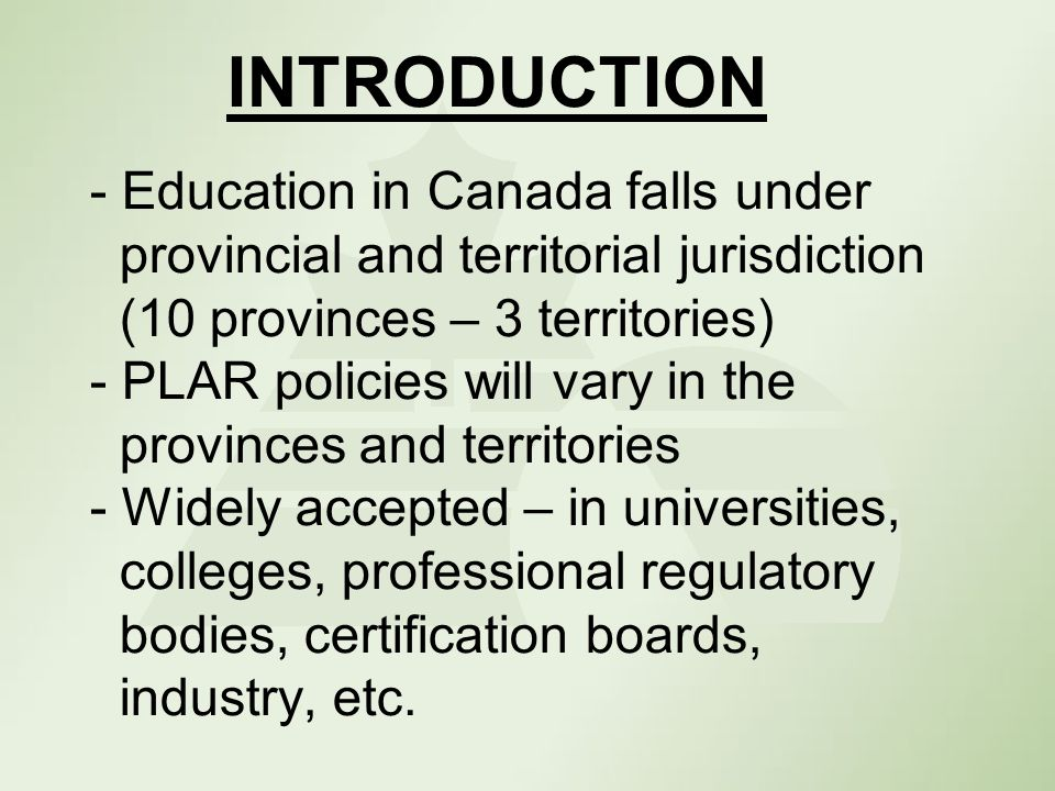 INTRODUCTION - Education in Canada falls under provincial and territorial jurisdiction (10 provinces – 3 territories) - PLAR policies will vary in the provinces and territories - Widely accepted – in universities, colleges, professional regulatory bodies, certification boards, industry, etc.