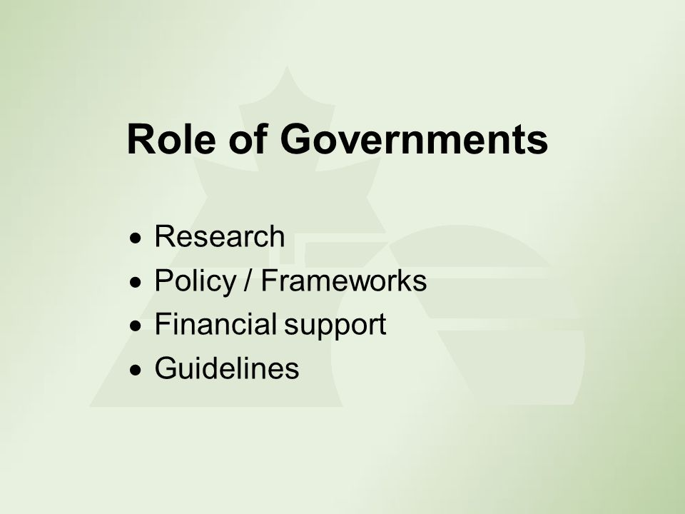 Role of Governments Research Policy / Frameworks Financial support Guidelines