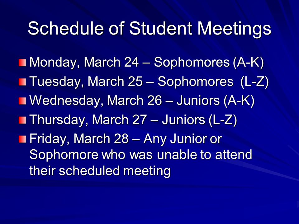 Schedule of Student Meetings Monday, March 24 – Sophomores (A-K) Tuesday, March 25 – Sophomores (L-Z) Wednesday, March 26 – Juniors (A-K) Thursday, March 27 – Juniors (L-Z) Friday, March 28 – Any Junior or Sophomore who was unable to attend their scheduled meeting