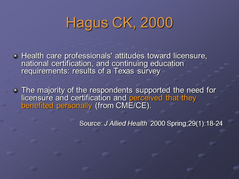 Hagus CK, 2000 Health care professionals attitudes toward licensure, national certification, and continuing education requirements: results of a Texas survey The majority of the respondents supported the need for licensure and certification and perceived that they benefited personally (from CME/CE).