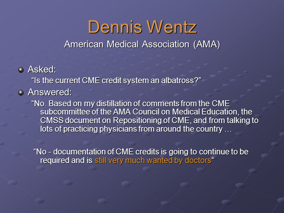 Dennis Wentz American Medical Association (AMA) Asked: Is the current CME credit system an albatross.