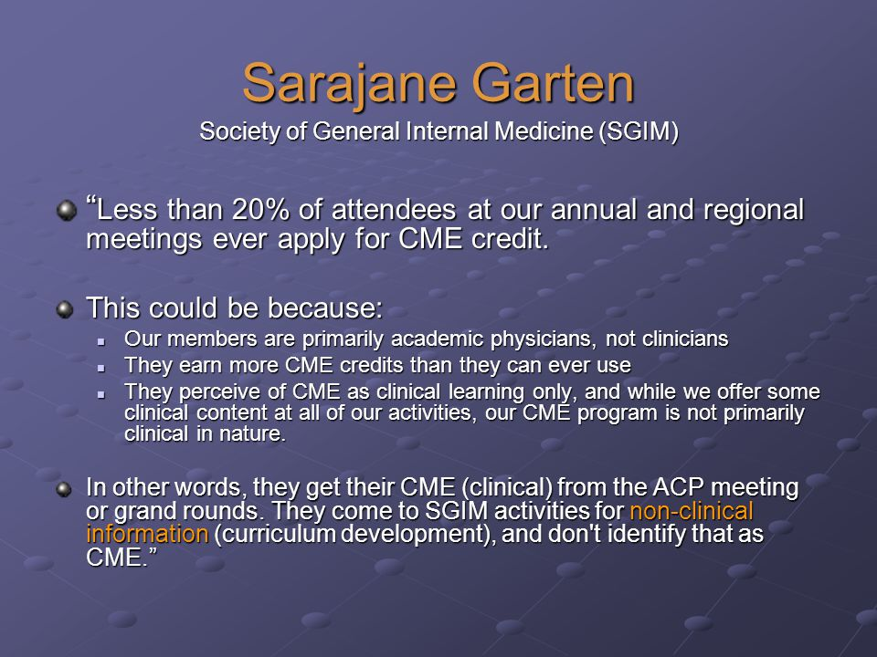 Sarajane Garten Society of General Internal Medicine (SGIM) Less than 20% of attendees at our annual and regional meetings ever apply for CME credit.