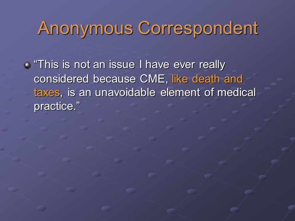 Anonymous Correspondent This is not an issue I have ever really considered because CME, like death and taxes, is an unavoidable element of medical practice.