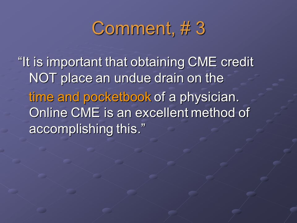 Comment, # 3 It is important that obtaining CME credit NOT place an undue drain on the time and pocketbook of a physician.
