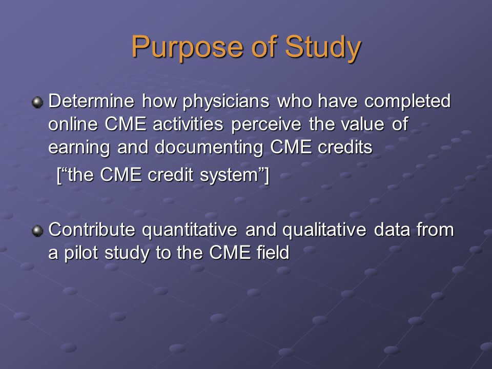 Purpose of Study Determine how physicians who have completed online CME activities perceive the value of earning and documenting CME credits [the CME credit system] [the CME credit system] Contribute quantitative and qualitative data from a pilot study to the CME field