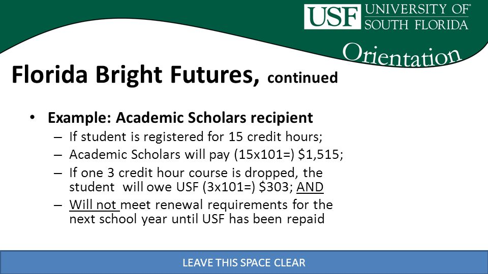 LEAVE THIS SPACE CLEAR Example: Academic Scholars recipient – If student is registered for 15 credit hours; – Academic Scholars will pay (15x101=) $1,515; – If one 3 credit hour course is dropped, the student will owe USF (3x101=) $303; AND – Will not meet renewal requirements for the next school year until USF has been repaid Florida Bright Futures, continued
