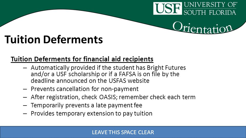 LEAVE THIS SPACE CLEAR Tuition Deferments Tuition Deferments for financial aid recipients – Automatically provided if the student has Bright Futures and/or a USF scholarship or if a FAFSA is on file by the deadline announced on the USFAS website – Prevents cancellation for non-payment – After registration, check OASIS; remember check each term – Temporarily prevents a late payment fee – Provides temporary extension to pay tuition