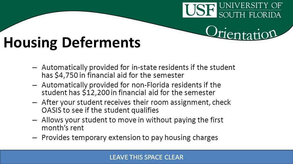 LEAVE THIS SPACE CLEAR – Automatically provided for in-state residents if the student has $4,750 in financial aid for the semester – Automatically provided for non-Florida residents if the student has $12,200 in financial aid for the semester – After your student receives their room assignment, check OASIS to see if the student qualifies – Allows your student to move in without paying the first months rent – Provides temporary extension to pay housing charges Housing Deferments