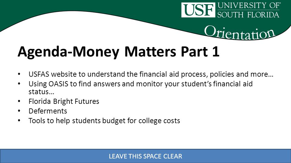 LEAVE THIS SPACE CLEAR Agenda-Money Matters Part 2 Presented by Student Financial Services – Using OASIS to see what your student owes and how to pay the bill – Important Payment Information – How Financial Aid Pays Your Students Bill – Florida Pre-Paid