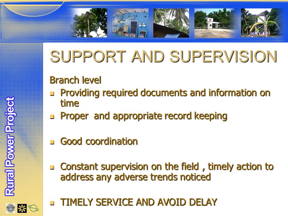 SUPPORT AND SUPERVISION SUPPORT AND SUPERVISION Branch level Providing required documents and information on time Providing required documents and information on time Proper and appropriate record keeping Proper and appropriate record keeping Good coordination Good coordination Constant supervision on the field, timely action to address any adverse trends noticed Constant supervision on the field, timely action to address any adverse trends noticed TIMELY SERVICE AND AVOID DELAY TIMELY SERVICE AND AVOID DELAY