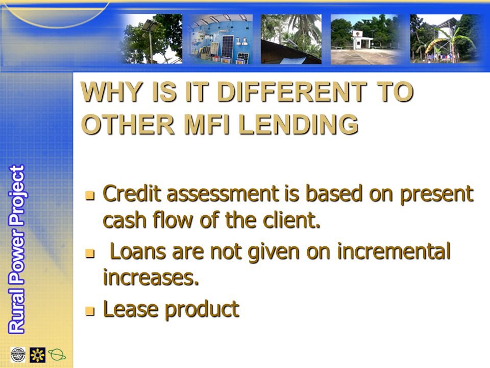 WHY IS IT DIFFERENT TO OTHER MFI LENDING Credit assessment is based on present cash flow of the client.