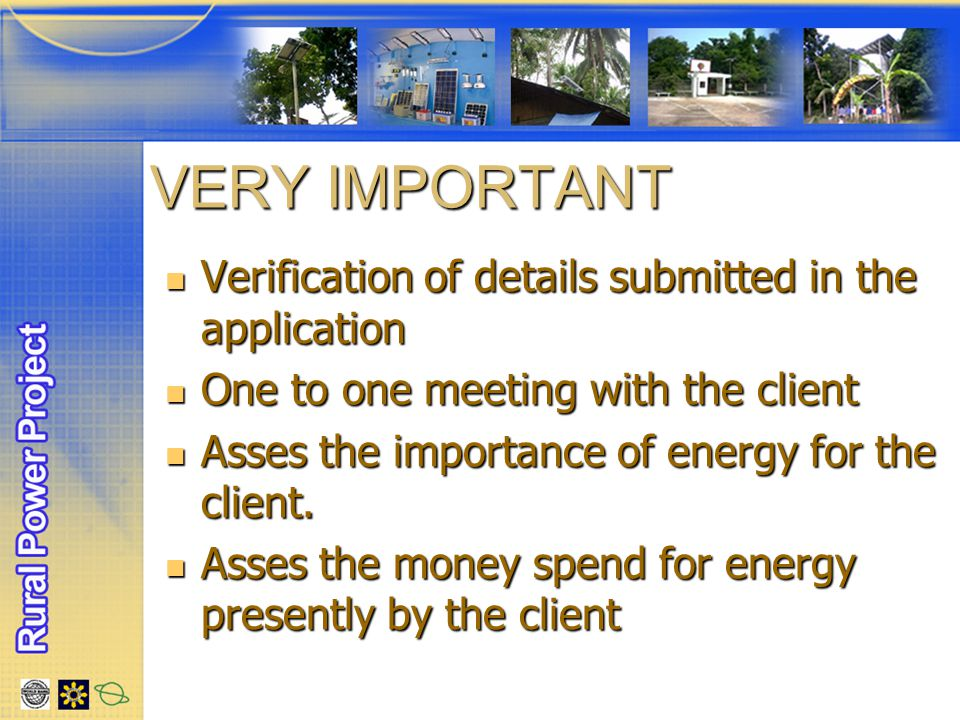 VERY IMPORTANT Verification of details submitted in the application Verification of details submitted in the application One to one meeting with the client One to one meeting with the client Asses the importance of energy for the client.